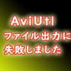 AviUtl エラーメッセージ編 MP4出力ができない ファイル出力に失敗しました の場合