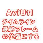 AviUtl アニメの長さを変更する タイムライン 最終フレームの位置までに長さを変更するには 覚書