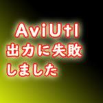 AviUtl 出力に失敗しました とでたら